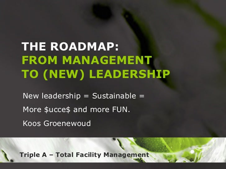 THE ROADMAP: FROM MANAGEMENT TO (NEW) LEADERSHIP New leadership = Sustainable = More $ucce$ and more FUN.  Koos Groenewoud