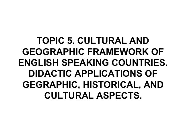 TOPIC 5. CULTURAL AND GEOGRAPHIC FRAMEWORK OFENGLISH SPEAKING COUNTRIES.  DIDACTIC APPLICATIONS OF GEGRAPHIC, HISTORICAL, ...