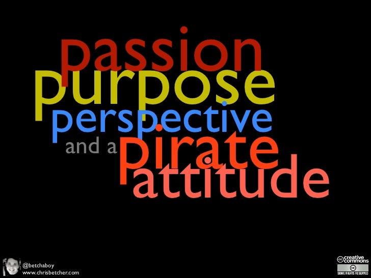 Passion, Purpose, Perspective and a Pirate Attitude
