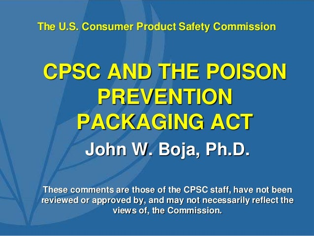 The U.S. Consumer Product Safety Commission CPSC AND THE POISON     PREVENTION   PACKAGING ACT          John W. Boja, Ph.D...