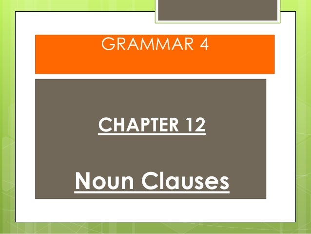 GRAMMAR 4  CHAPTER 12  Noun Clauses