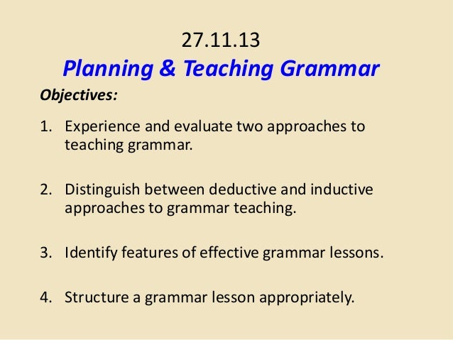 27.11.13  Planning & Teaching Grammar Objectives: 1. Experience and evaluate two approaches to teaching grammar. 2. Distin...