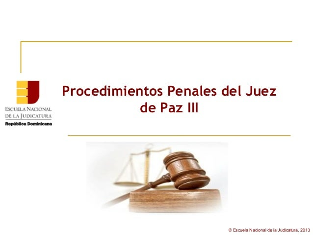 Procedimientos Penales del Juez           de Paz III                        © Escuela Nacional de la Judicatura, 2013
