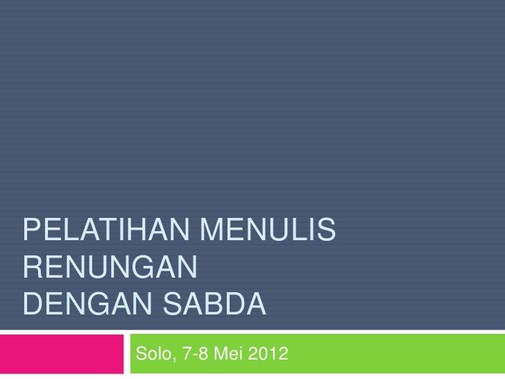 PELATIHAN MENULISRENUNGANDENGAN SABDA      Solo, 7-8 Mei 2012