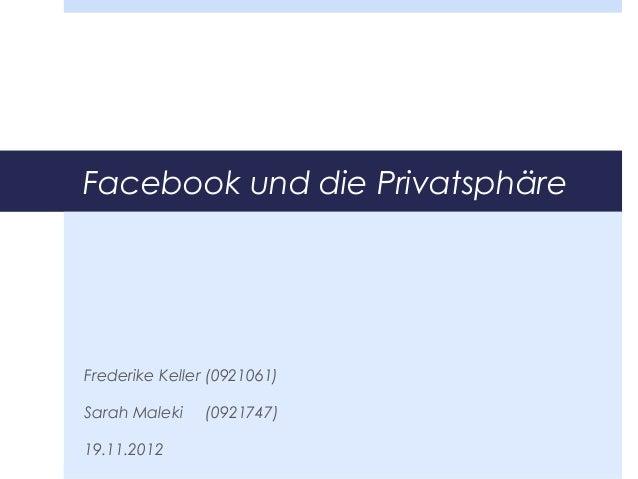 Facebook und die PrivatsphäreFrederike Keller (0921061)Sarah Maleki    (0921747)19.11.2012