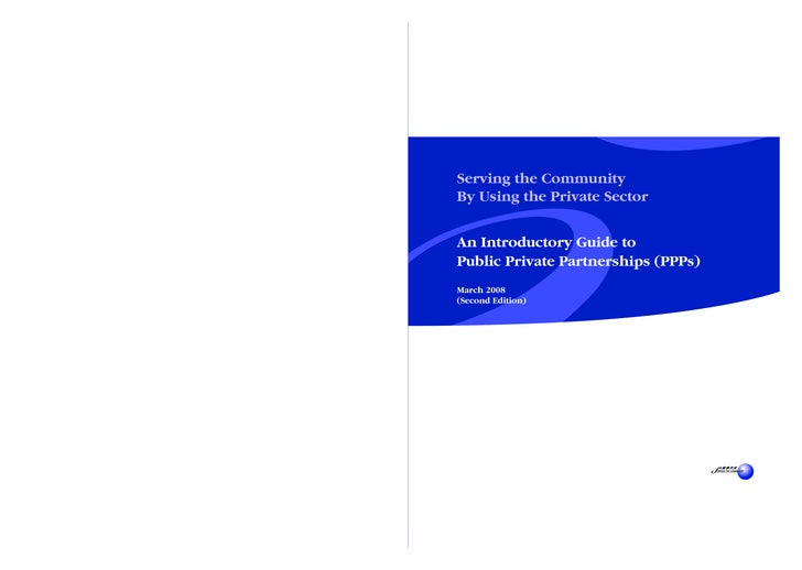 Serving the Community By Using the Private Sector   An Introductory Guide to Public Private Partnerships (PPPs) March 2008...