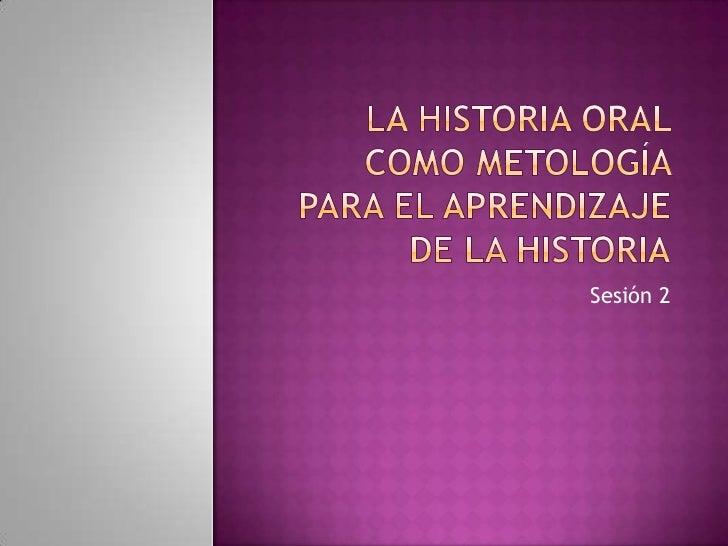La historia oral como metología para el aprendizaje de la historia<br />Sesión 2<br />