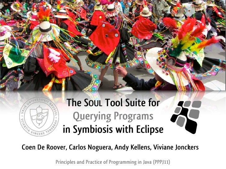The SOUL Tool Suite for                 Querying Programs              in Symbiosis with EclipseCoen De Roover, Carlos Nog...