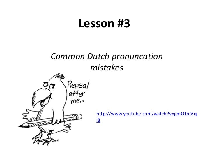 Lesson #3Common Dutch pronuncation        mistakes          http://www.youtube.com/watch?v=gmOTpIVxj          i8