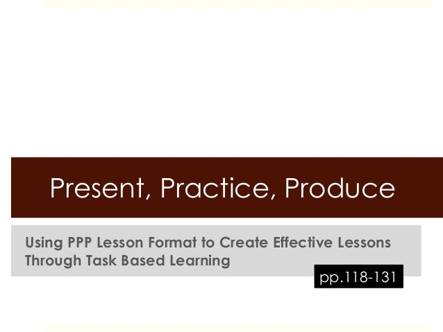 Present, Practice, ProduceUsing PPP Lesson Format to Create Effective LessonsThrough Task Based Learning                  ...