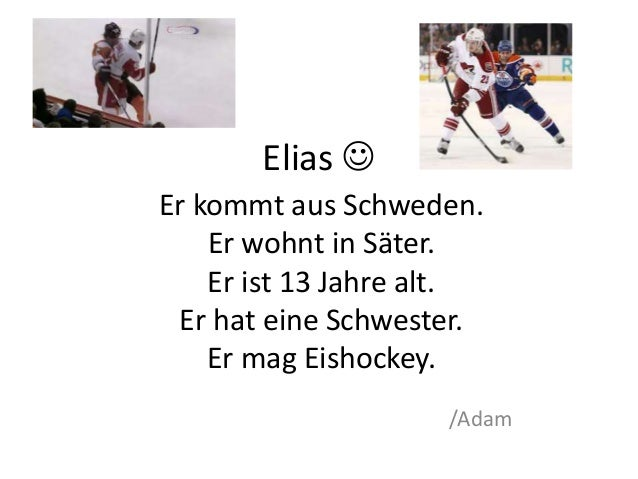 Elias   Er kommt aus Schweden.  Er wohnt in Säter.  Er ist 13 Jahre alt.  Er hat eine Schwester.  Er mag Eishockey.  /Ada...