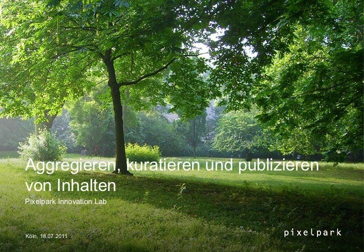 Aggregieren, kuratieren und publizierenvon InhaltenPixelpark Innovation LabKöln, 18.07.2011