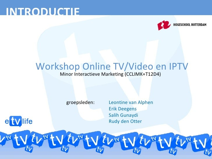 INTRODUCTIE Workshop Online TV/Video en IPTV Minor Interactieve Marketing (CCLIMK+T12D4) groepsleden:  Leontine van Alphen...