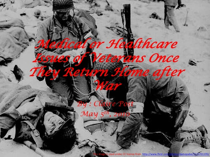 Medical or Healthcare Issues of Veterans Once They Return Home after War<br />By : Claire Post<br />May 5th, 2010<br />Thi...