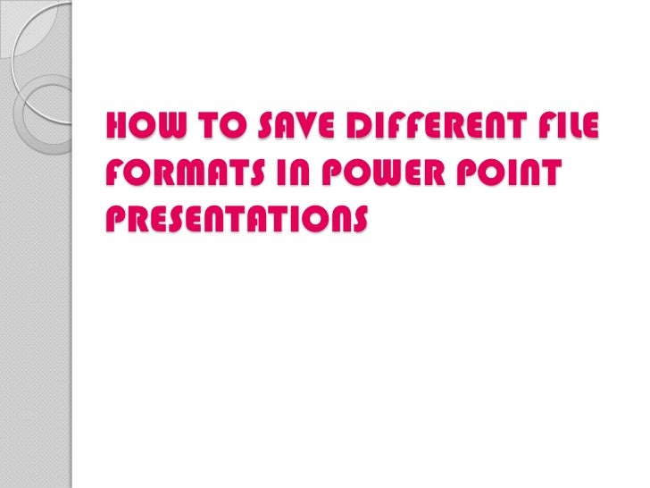 HOW TO SAVE DIFFERENT FILEFORMATS IN POWER POINTPRESENTATIONS