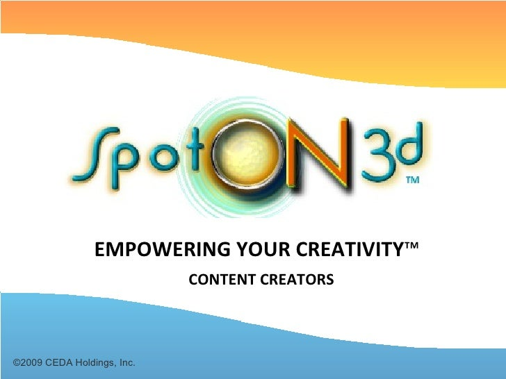 ©2009 CEDA Holdings, Inc. EMPOWERING YOUR CREATIVITY ™ CONTENT CREATORS