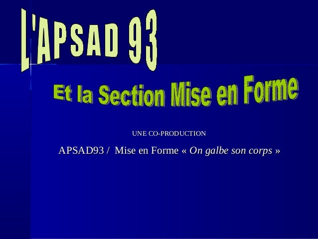 UNE CO-PRODUCTIONUNE CO-PRODUCTION APSAD93 / Mise en Forme «APSAD93 / Mise en Forme « On galbe son corpsOn galbe son corps...