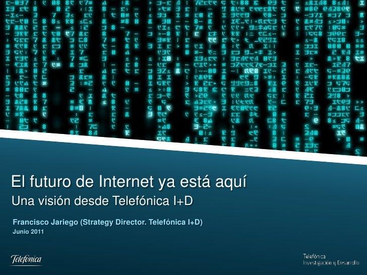 El futuro de Internet ya está aquíUna visión desde Telefónica I+DFrancisco Jariego (Strategy Director. Telefónica I+D)Juni...
