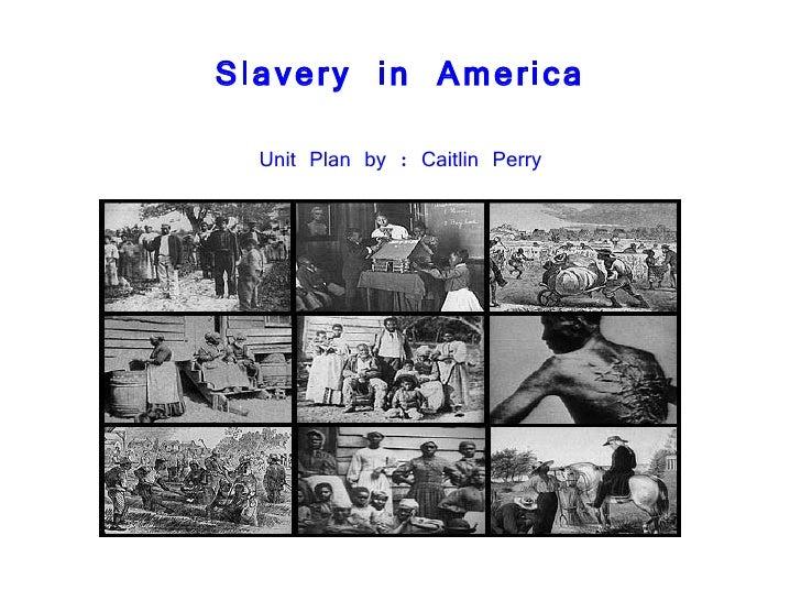 Slavery in America <ul><li>Unit Plan by : Caitlin Perry </li></ul>