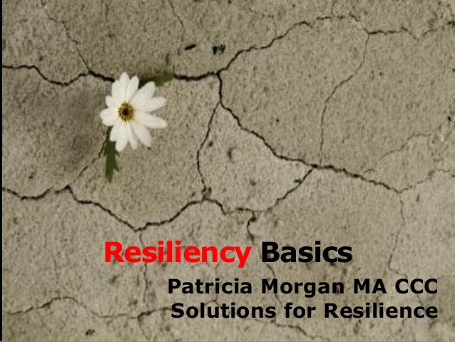 Resiliency Basics  Patricia Morgan MA CCC  Solutions for Resilience