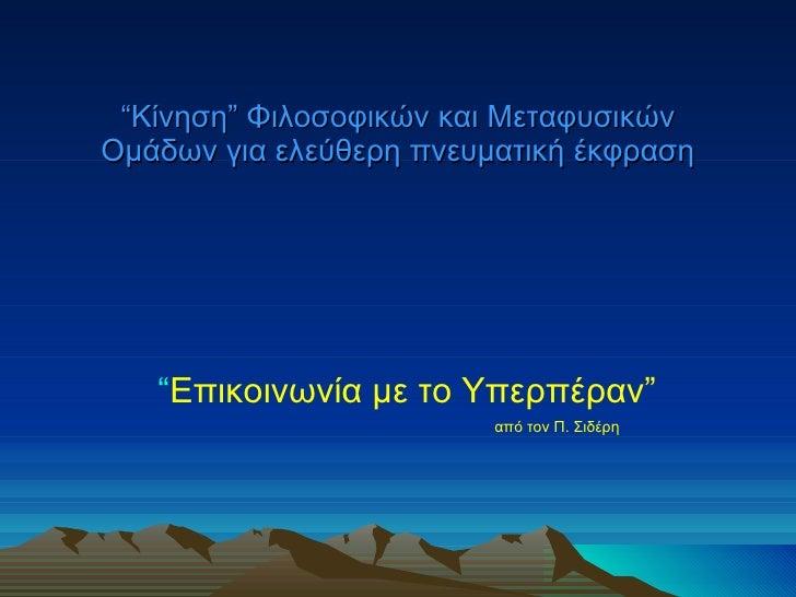 """"""" Κίνηση """"  Φιλοσοφικών και Μεταφυσικών Ομάδων για ελεύθερη πνευματική έκφραση """" Επικοινωνία με το Υπερπέραν """"   από τον Π..."""