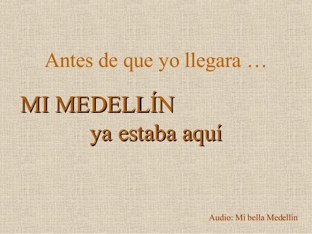 Antes de que yo llegara … MI MEDELLÍNMI MEDELLÍN ya estaba aquíya estaba aquí Audio: Mi bella Medellín