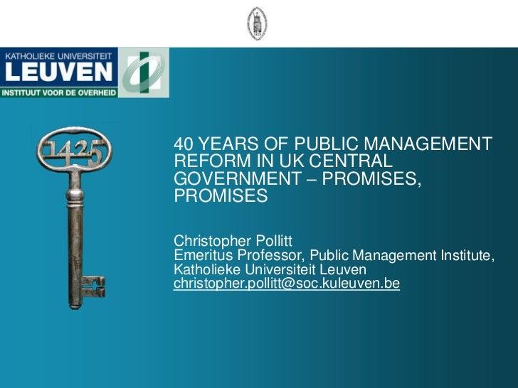 40 YEARS OF PUBLIC MANAGEMENTREFORM IN UK CENTRALGOVERNMENT – PROMISES,PROMISESChristopher PollittEmeritus Professor, Publ...