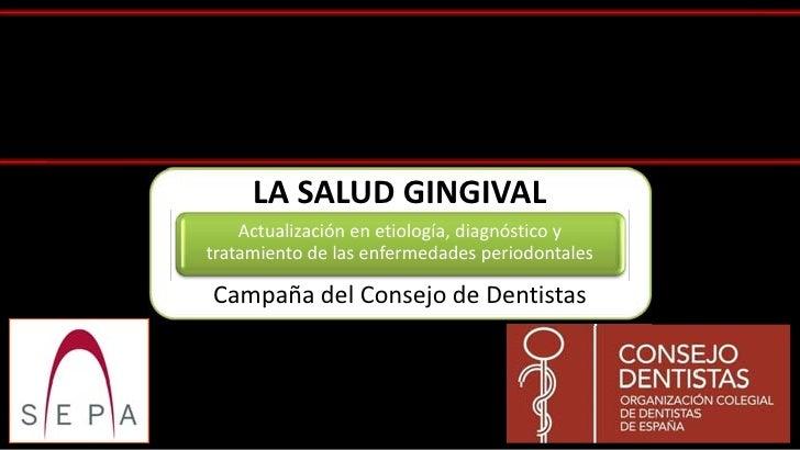 LA SALUD GINGIVAL    Actualización en etiología, diagnóstico ytratamiento de las enfermedades periodontalesCampaña del Con...