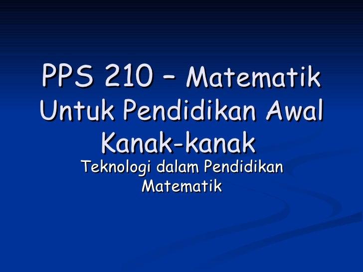 PPS 210 –  Matematik Untuk Pendidikan Awal Kanak-kanak  Teknologi dalam Pendidikan Matematik