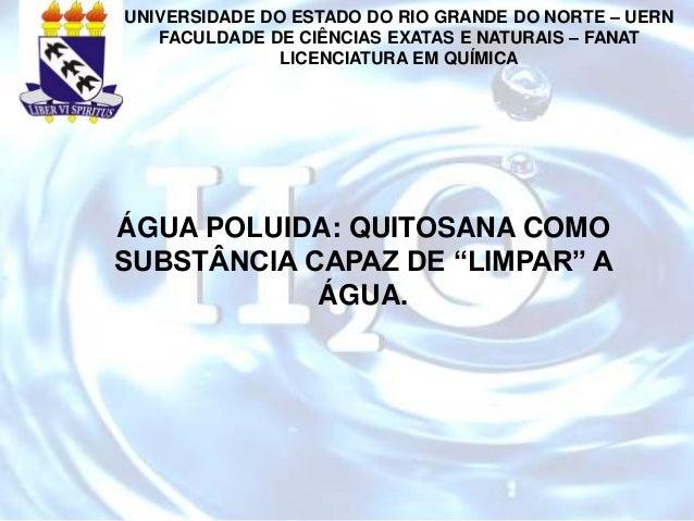 """ÁGUA POLUIDA: QUITOSANA COMO SUBSTÂNCIA CAPAZ DE """"LIMPAR"""" A ÁGUA. UNIVERSIDADE DO ESTADO DO RIO GRANDE DO NORTE – UERN FAC..."""
