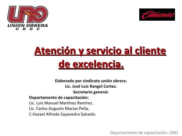 Atención y servicio al cliente de excelencia. Elaborado por sindicato unión obrera. Lic. José Luis Rangel Cortez. Secretar...