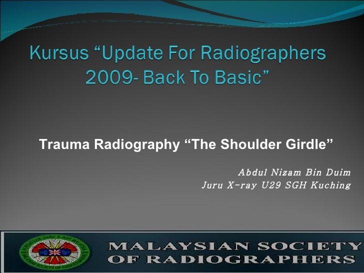 """Trauma Radiography """"The Shoulder Girdle"""" Abdul Nizam Bin Duim Juru X-ray U29 SGH Kuching"""