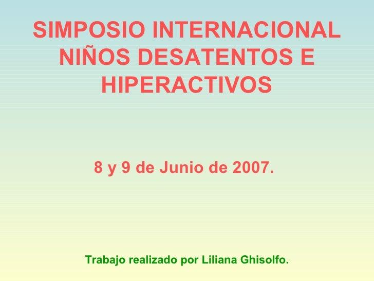 SIMPOSIO INTERNACIONAL NIÑOS DESATENTOS E HIPERACTIVOS 8 y 9 de Junio de 2007.   Trabajo realizado por Liliana Ghisolfo.