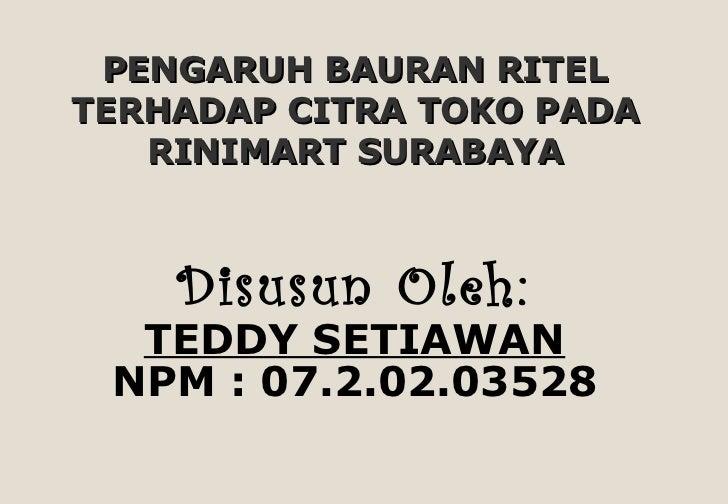 PENGARUH BAURAN RITEL TERHADAP CITRA TOKO PADA RINIMART SURABAYA <ul><li>Disusun Oleh: </li></ul><ul><li>TEDDY SETIAWAN </...