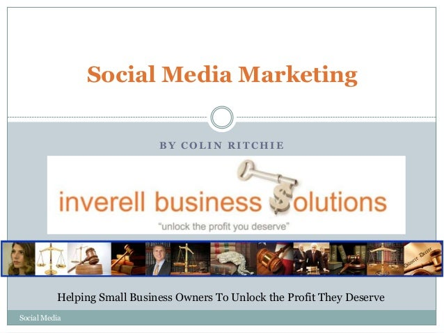 Social Media Marketing BY COLIN RITCHIE  Helping Small Business Owners To Unlock the Profit They Deserve Social Media