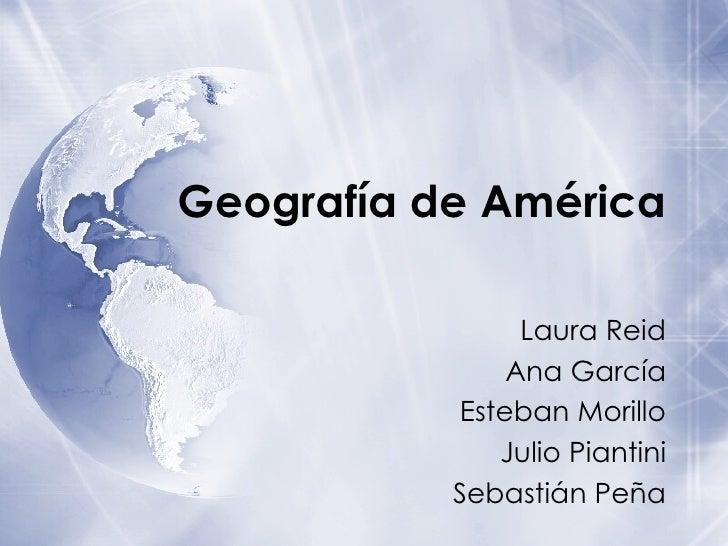 Geograf í a de Am érica Laura Reid Ana García Esteban Morillo Julio Piantini Sebastián Peña