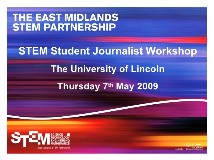 STEM Student Journalist Workshop The University of Lincoln Thursday 7 th  May 2009