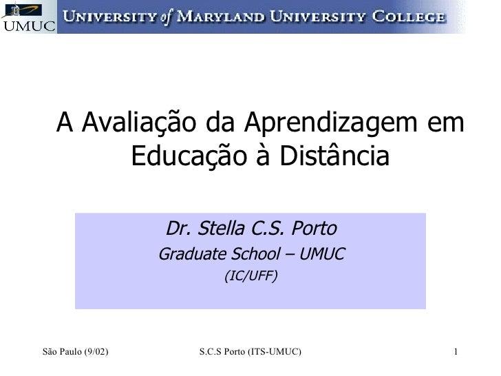 A Avaliação da Aprendizagem em Educação à Distância Dr. Stella C.S. Porto Graduate School – UMUC (IC/UFF) São Paulo (9/02)...