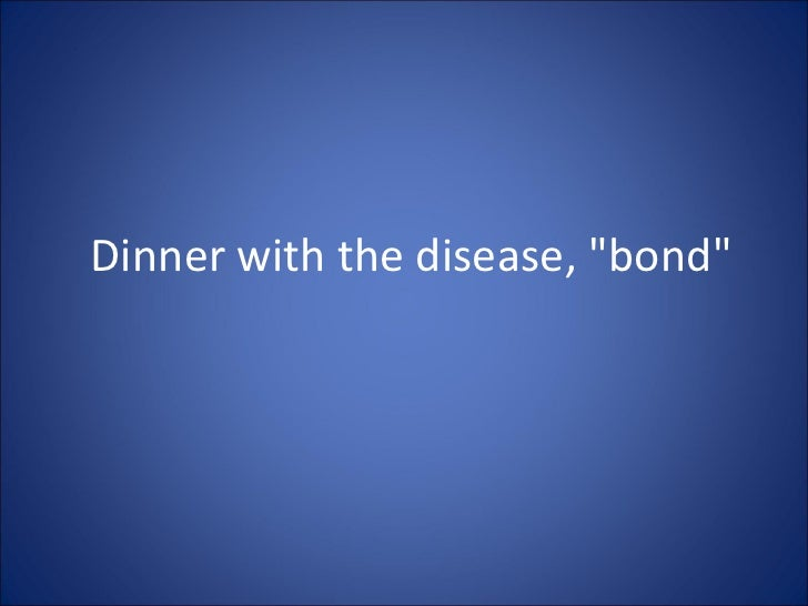 """Dinner with the disease, """"bond"""""""