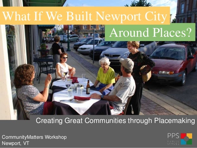 What If We Built Newport City                   Around Places?             Creating Great Communities through PlacemakingC...