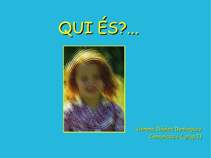 QUI ÉS?... Gemma Ibáñez Domínguez Comunicació ( grup I)