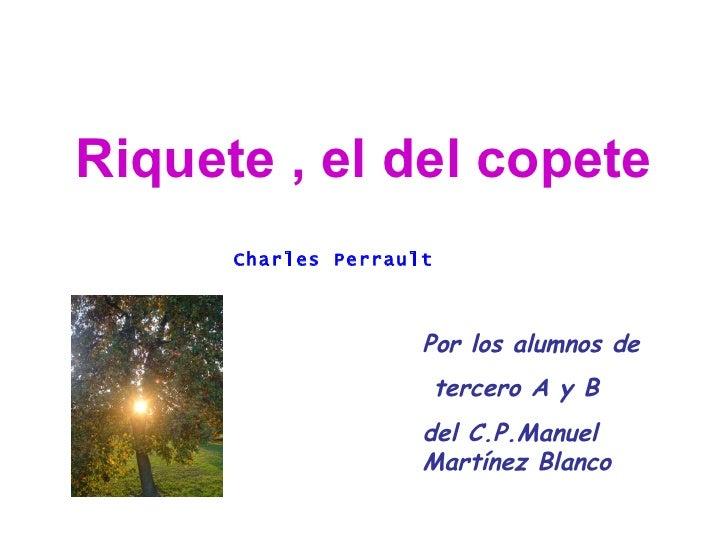 Riquete , el del copete Por los alumnos de tercero A y B  del C.P.Manuel Martínez Blanco Charles Perrault