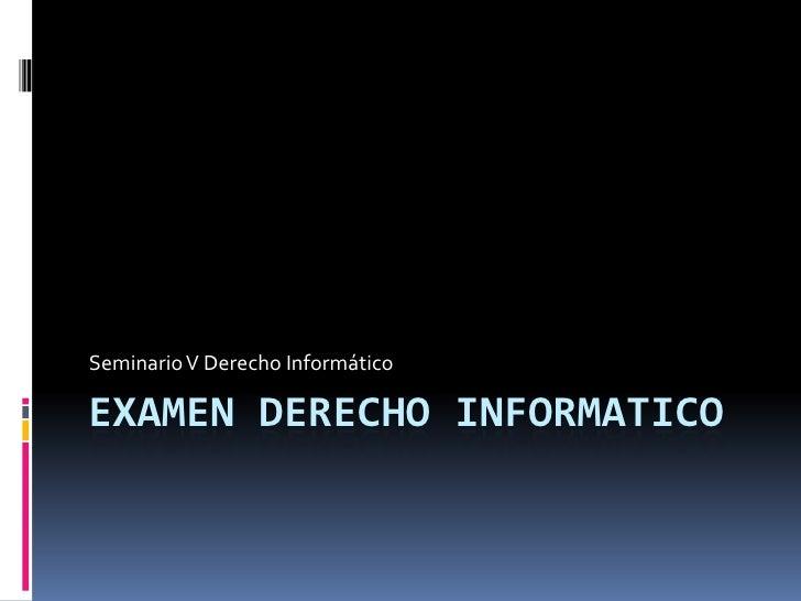Examen derecho Informatico<br />Seminario V Derecho Informático <br />