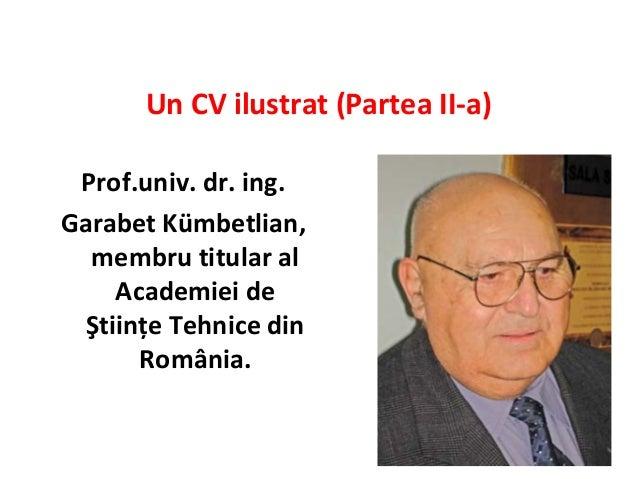 Un CV ilustrat (Partea II-a) Prof.univ. dr. ing.Garabet Kümbetlian,  membru titular al     Academiei de  Ştiinţe Tehnice d...