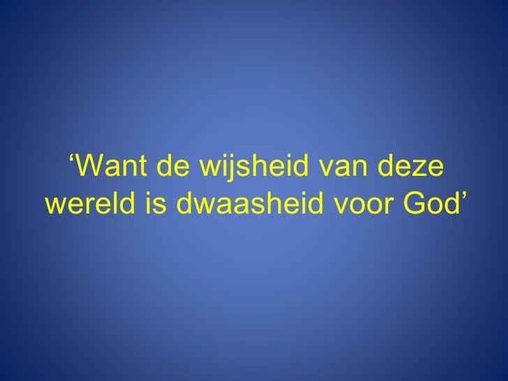' Want de wijsheid van deze wereld is dwaasheid voor God'