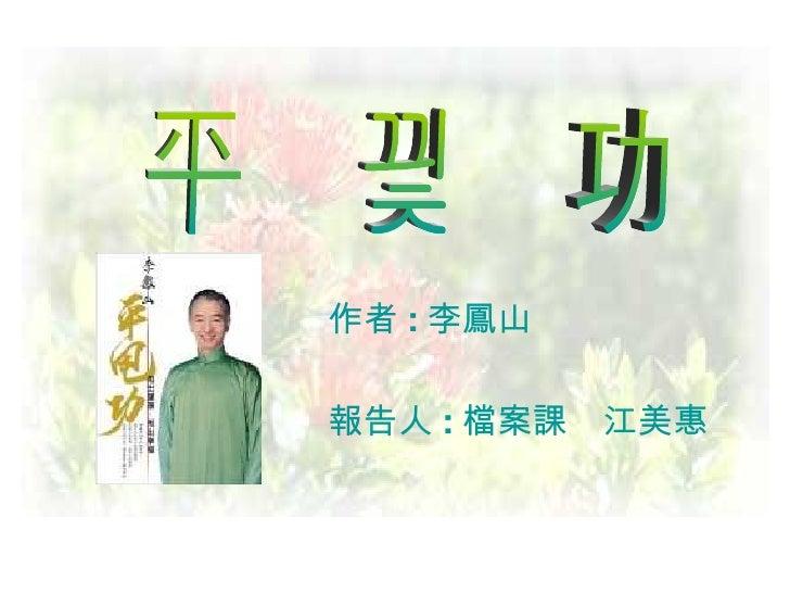作者 : 李鳳山    報告人 : 檔案課 江美惠 平 甩 功