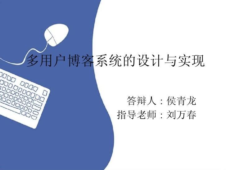 多用户博客系统的设计与实现 答辩人 : 侯青龙 指导老师 : 刘万春