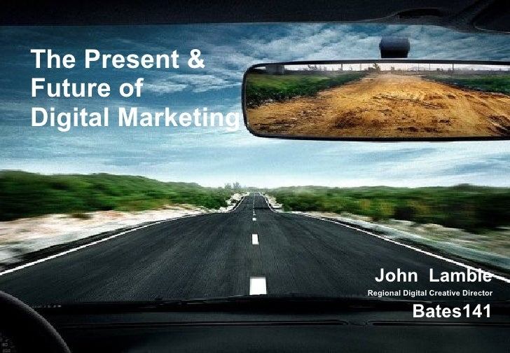 The Present & Future of  Digital Marketing John  Lambie Regional Digital Creative Director Bates141