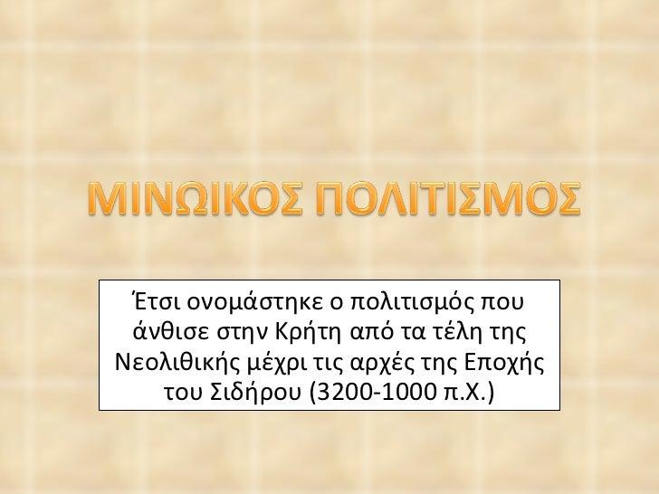 Έτσι ονομάστηκε ο πολιτισμός που άνθισε στην Κρήτη από τα τέλη της Νεολιθικής μέχρι τις αρχές της Εποχής του Σιδήρου ( 320...