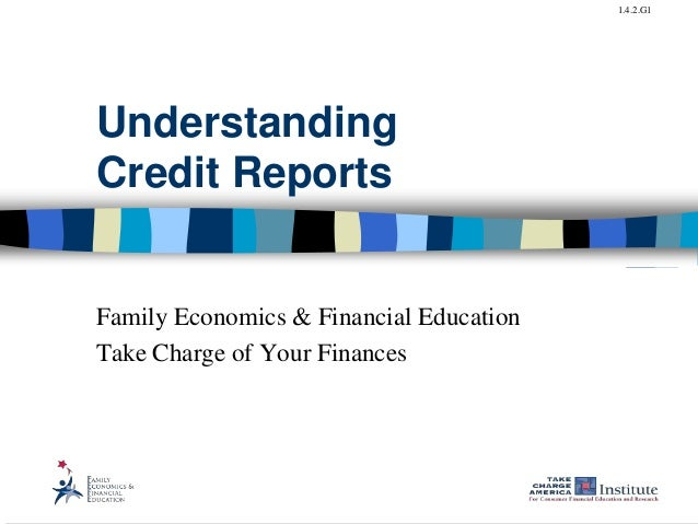 1.4.2.G1 Understanding Credit Reports Family Economics & Financial Education Take Charge of Your Finances